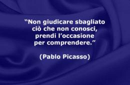 """""""Non giudicare sbagliato ciò che non conosci, prendi l'occasione per comprendere."""" (Pablo Picasso)"""