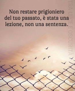 """""""Non restare prigioniero del tuo passato, è stata una lezione, non una sentenza."""" (Cit.)"""
