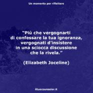 """""""Più che vergognarti di confessare la tua ignoranza, vergognati d'insistere in una sciocca discussione che la rivela."""" (Elizabeth Joceline)"""
