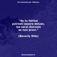 """""""Se tu fallissi potresti essere deluso, ma sarai dannato se non provi."""" (Beverly Sills)"""