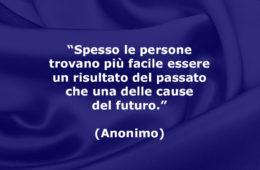 """""""Spesso le persone trovano più facile essere un risultato del passato che una delle cause del futuro."""" (Anonimo)"""