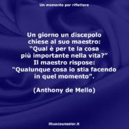 """Un giorno un discepolo chiese al suo maestro: """"Qual è per te la cosa più importante nella vita?"""" Il maestro rispose: """"Qualunque cosa io stia facendo in quel momento"""". (Anthony de Mello)"""