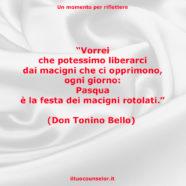 """""""Vorrei che potessimo liberarci dai macigni che ci opprimono, ogni giorno: Pasqua è la festa dei macigni rotolati."""" (Don Tonino Bello)"""